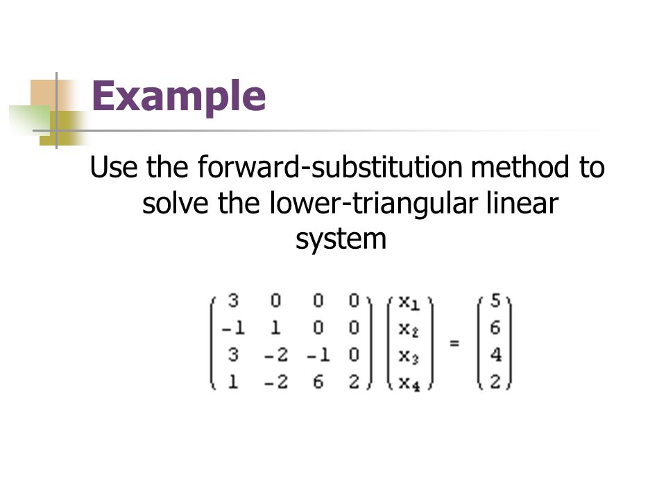 Example Use the forward-substitution method to solve the lower-triangular linear system