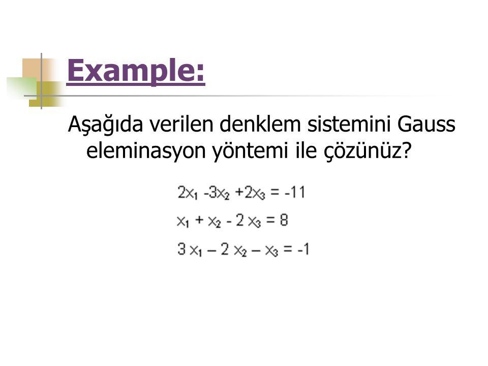 Example: Aşağıda verilen denklem sistemini Gauss eleminasyon yöntemi ile çözünüz