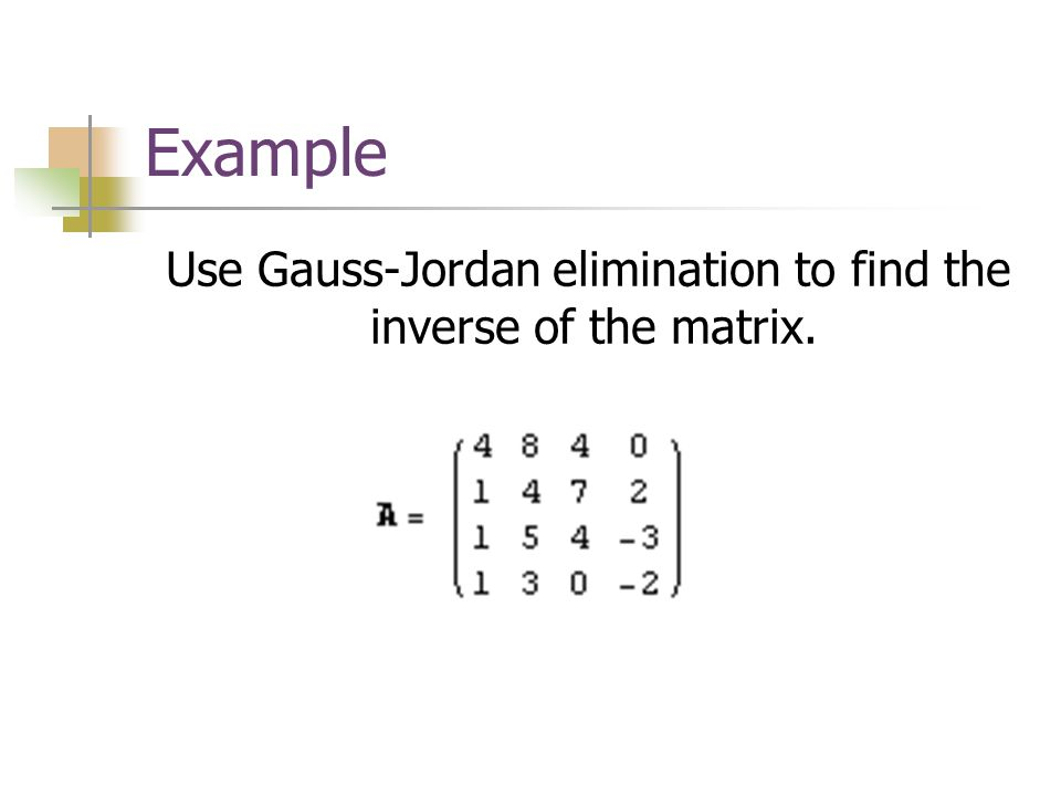 Use Gauss-Jordan elimination to find the inverse of the matrix.