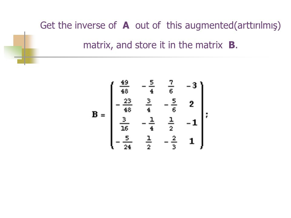 Get the inverse of A out of this augmented(arttırılmış) matrix, and store it in the matrix B.