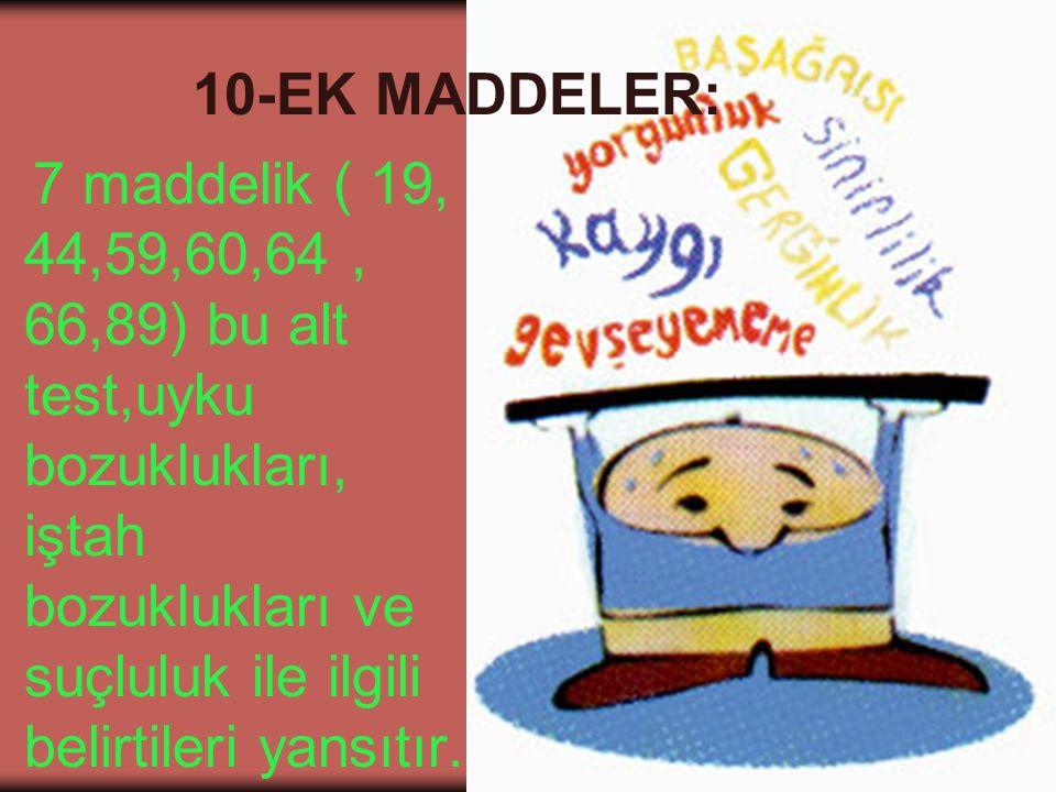 10-EK MADDELER: 7 maddelik ( 19, 44,59,60,64 , 66,89) bu alt test,uyku bozuklukları, iştah bozuklukları ve suçluluk ile ilgili belirtileri yansıtır.