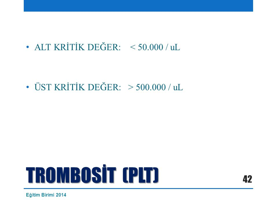 TROMBOSİT (PLT) ALT KRİTİK DEĞER: < 50.000 / uL