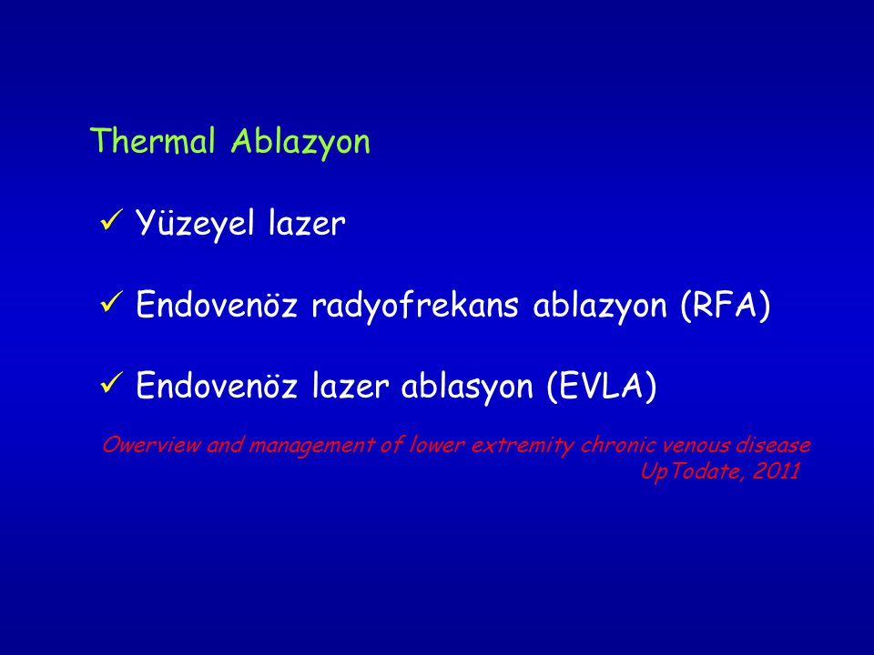 Thermal Ablazyon  Yüzeyel lazer  Endovenöz radyofrekans ablazyon (RFA)  Endovenöz lazer ablasyon (EVLA) Owerview and management of lower extremity chronic venous disease UpTodate, 2011