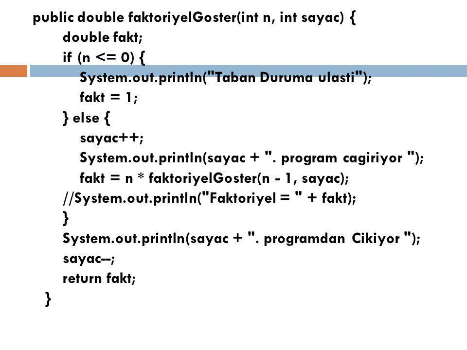 public double faktoriyelGoster(int n, int sayac) { double fakt; if (n <= 0) { System.out.println( Taban Duruma ulasti ); fakt = 1; } else { sayac++; System.out.println(sayac + .