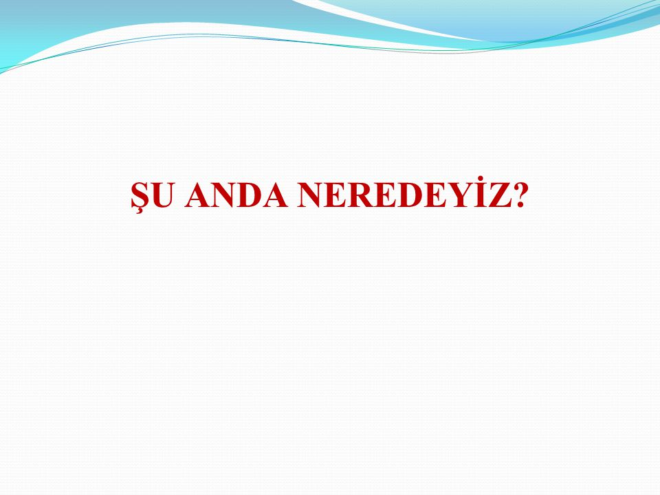 ŞU ANDA NEREDEYİZ