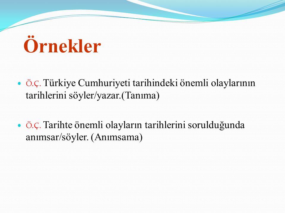 Örnekler Ö.Ç. Türkiye Cumhuriyeti tarihindeki önemli olaylarının tarihlerini söyler/yazar.(Tanıma)