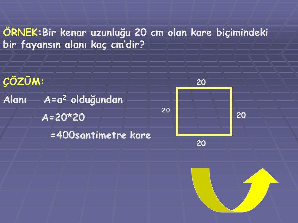 ÖRNEK:Bir kenar uzunluğu 20 cm olan kare biçimindeki bir fayansın alanı kaç cm'dir