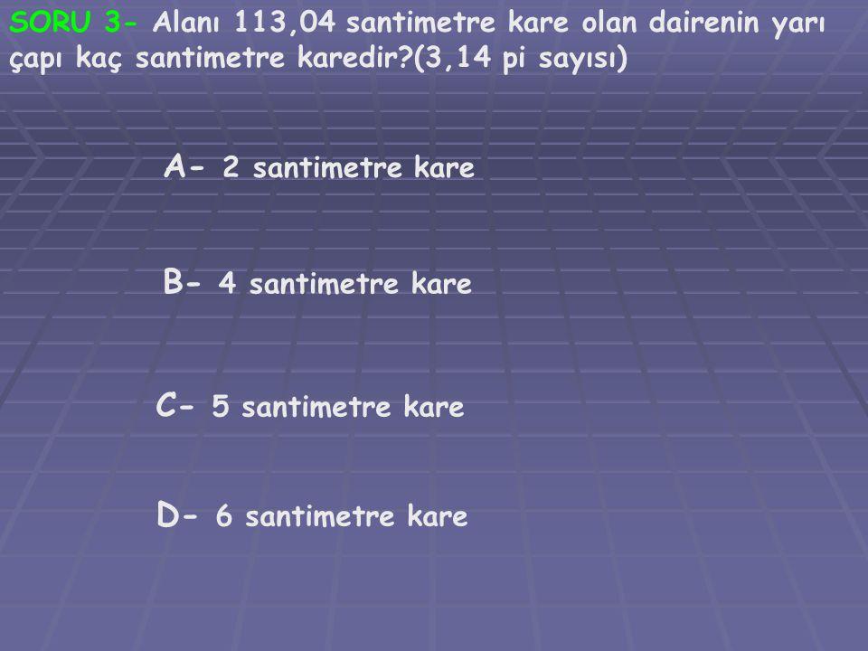 A- 2 santimetre kare B- 4 santimetre kare C- 5 santimetre kare