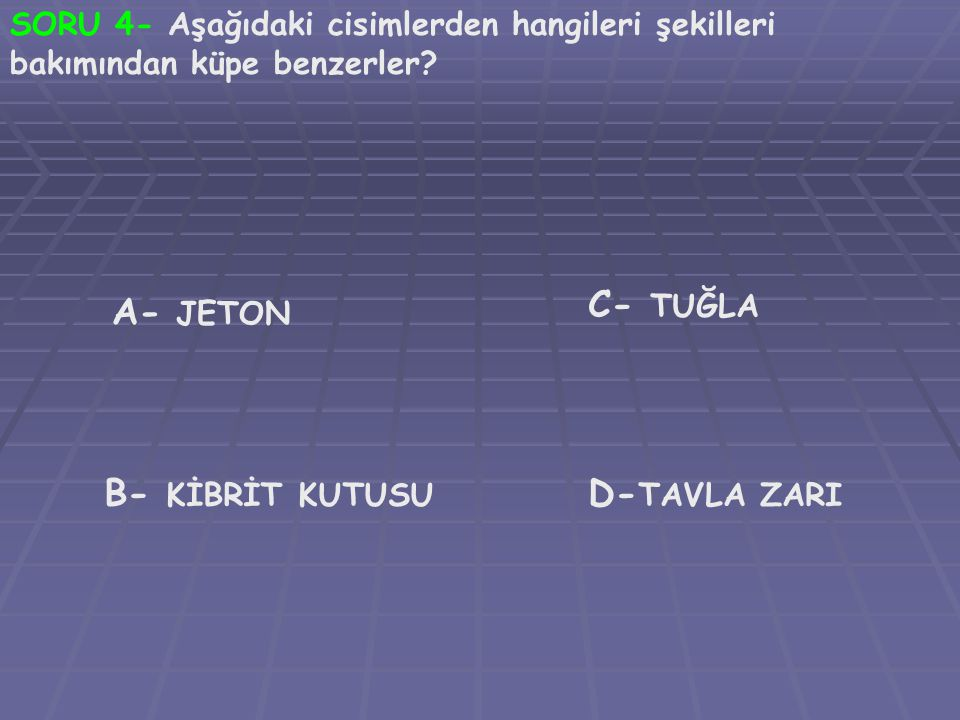 C- TUĞLA A- JETON B- KİBRİT KUTUSU D-TAVLA ZARI