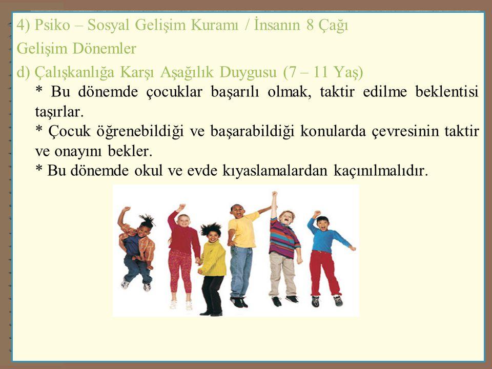 4) Psiko – Sosyal Gelişim Kuramı / İnsanın 8 Çağı Gelişim Dönemler d) Çalışkanlığa Karşı Aşağılık Duygusu (7 – 11 Yaş) * Bu dönemde çocuklar başarılı olmak, taktir edilme beklentisi taşırlar.