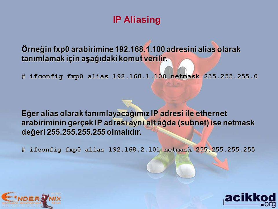 IP Aliasing Örneğin fxp0 arabirimine 192.168.1.100 adresini alias olarak tanımlamak için aşağıdaki komut verilir.