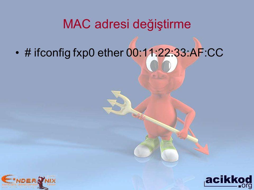 MAC adresi değiştirme # ifconfig fxp0 ether 00:11:22:33:AF:CC