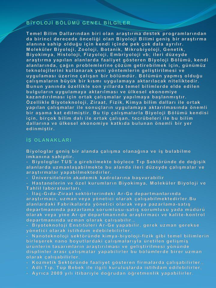BİYOLOJİ BÖLÜMÜ GENEL BİLGİLER Temel Bilim Dallarından biri olan araştırma destek programlarından da birinci derecede önceliği olan Biyoloji Bilimi geniş bir araştırma alanına sahip olduğu için kendi içinde pek çok dala ayrılır.