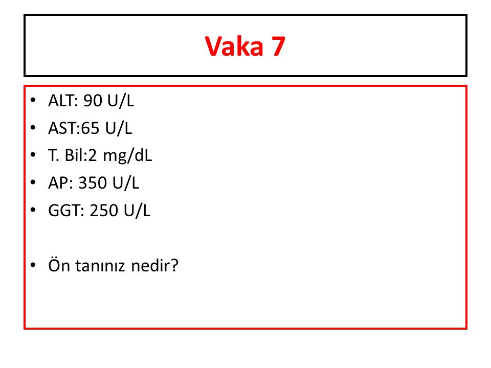 Vaka 7 ALT: 90 U/L AST:65 U/L T. Bil:2 mg/dL AP: 350 U/L GGT: 250 U/L