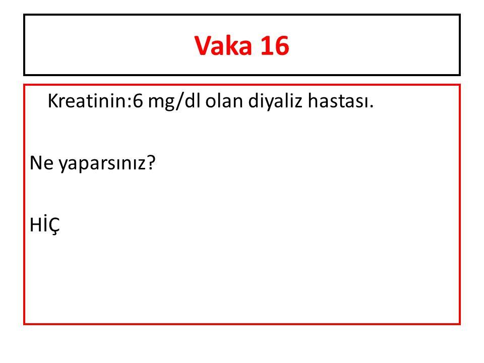Vaka 16 Kreatinin:6 mg/dl olan diyaliz hastası. Ne yaparsınız HİÇ