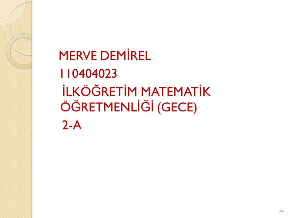 MERVE DEMİREL 110404023 İLKÖĞRETİM MATEMATİK ÖĞRETMENLİĞİ (GECE) 2-A