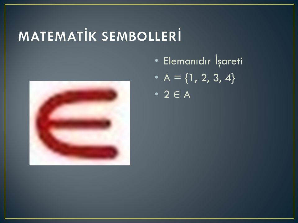 MATEMATİK SEMBOLLERİ Elemanıdır İşareti A = {1, 2, 3, 4} 2 ∈ A