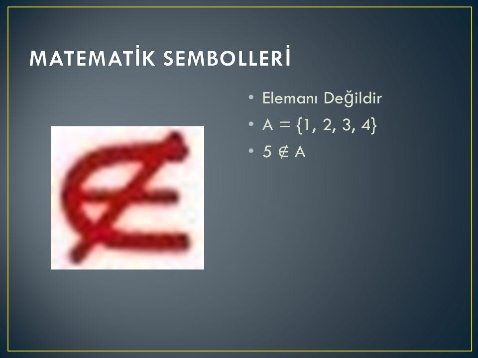 MATEMATİK SEMBOLLERİ Elemanı Değildir A = {1, 2, 3, 4} 5 ∉ A