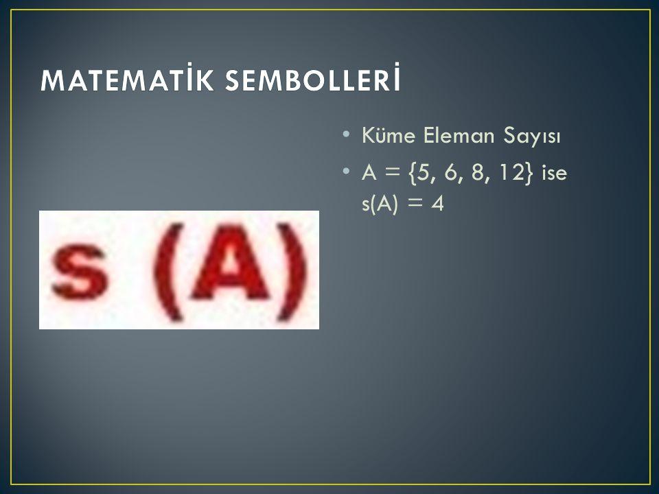 MATEMATİK SEMBOLLERİ Küme Eleman Sayısı A = {5, 6, 8, 12} ise s(A) = 4