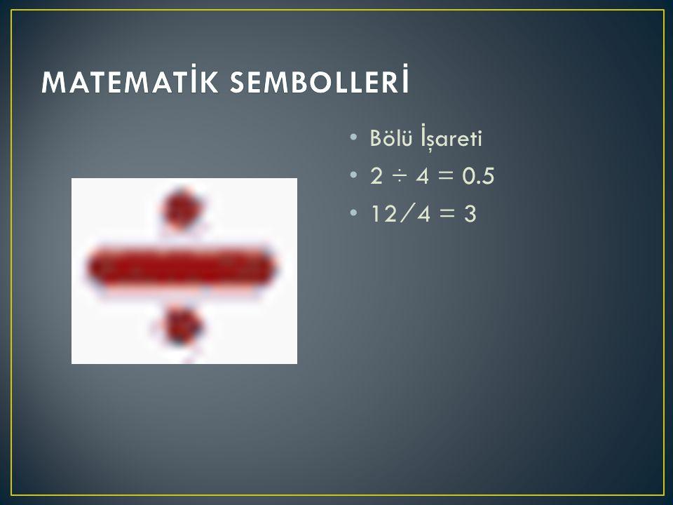 MATEMATİK SEMBOLLERİ Bölü İşareti 2 ÷ 4 = 0.5 12 ⁄ 4 = 3