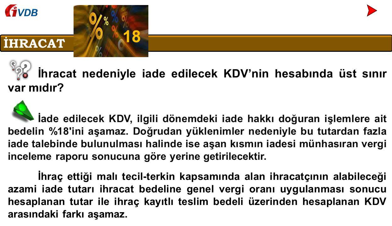 VDB 18. İHRACAT. İhracat nedeniyle iade edilecek KDV'nin hesabında üst sınır var mıdır