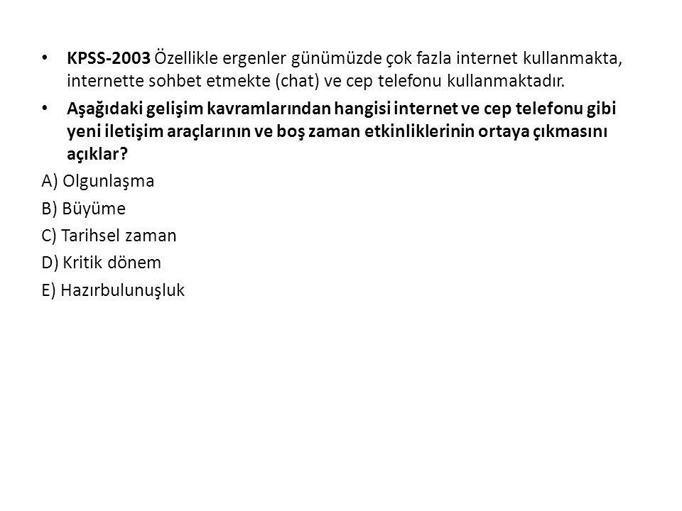 KPSS-2003 Özellikle ergenler günümüzde çok fazla internet kullanmakta, internette sohbet etmekte (chat) ve cep telefonu kullanmaktadır.