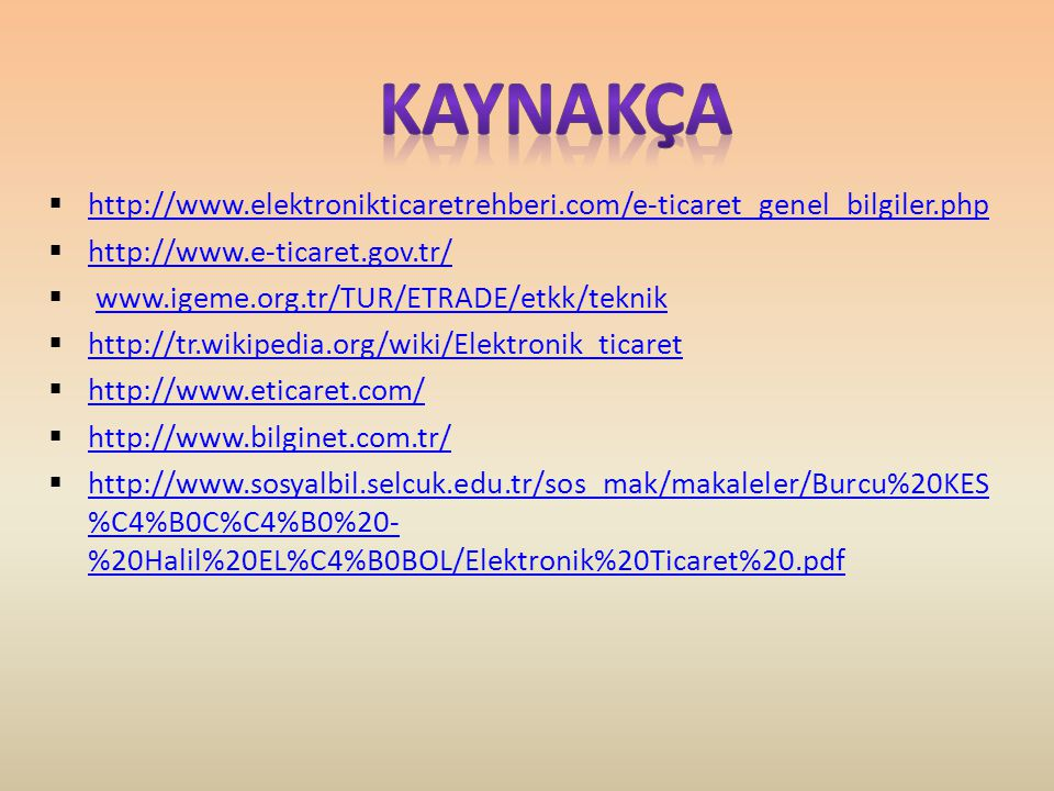 KAYNAKÇA http://www.elektronikticaretrehberi.com/e-ticaret_genel_bilgiler.php. http://www.e-ticaret.gov.tr/