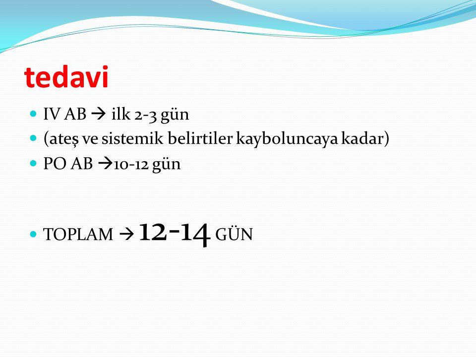 tedavi IV AB  ilk 2-3 gün. (ateş ve sistemik belirtiler kayboluncaya kadar) PO AB 10-12 gün.