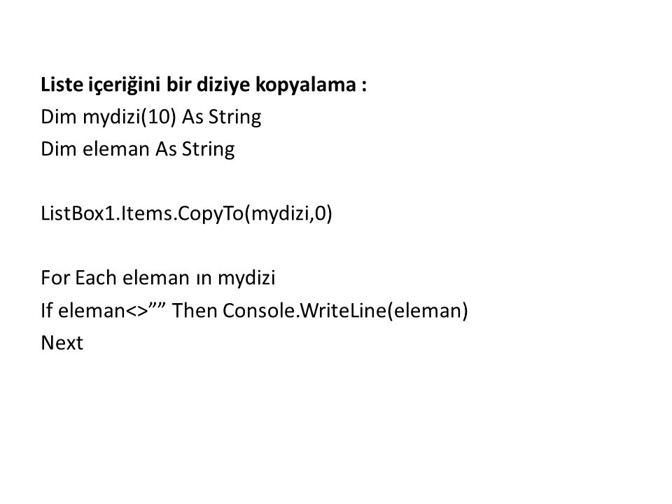 Liste içeriğini bir diziye kopyalama : Dim mydizi(10) As String Dim eleman As String ListBox1.Items.CopyTo(mydizi,0) For Each eleman ın mydizi If eleman<> Then Console.WriteLine(eleman) Next