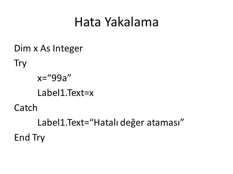 Hata Yakalama Dim x As Integer Try x= 99a Label1.Text=x Catch Label1.Text= Hatalı değer ataması End Try