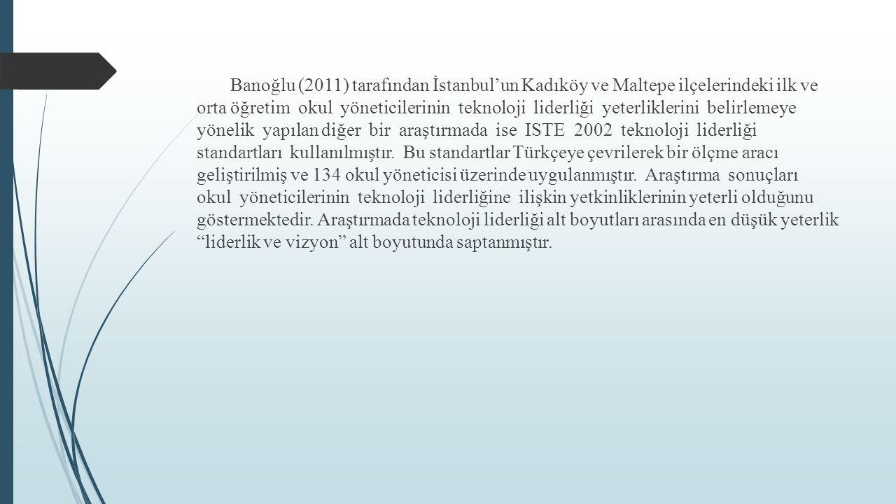Banoğlu (2011) tarafından İstanbul'un Kadıköy ve Maltepe ilçelerindeki ilk ve orta öğretim okul yöneticilerinin teknoloji liderliği yeterliklerini belirlemeye yönelik yapılan diğer bir araştırmada ise ISTE 2002 teknoloji liderliği standartları kullanılmıştır.