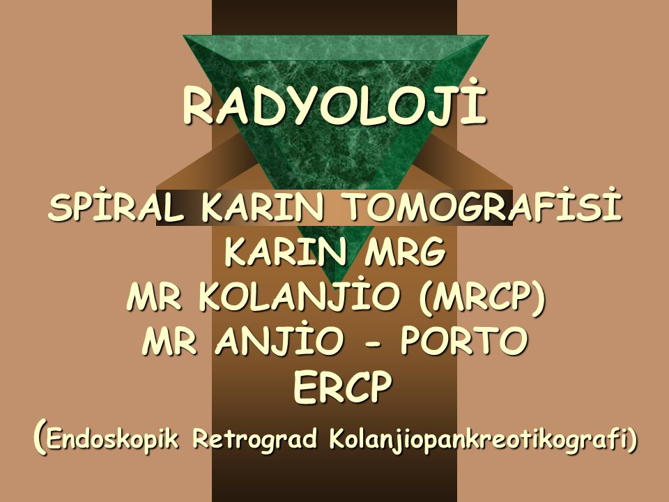 RADYOLOJİ SPİRAL KARIN TOMOGRAFİSİ KARIN MRG MR KOLANJİO (MRCP) MR ANJİO - PORTO ERCP (Endoskopik Retrograd Kolanjiopankreotikografi)