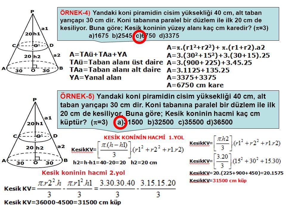 ÖRNEK-4) Yandaki koni piramidin cisim yüksekliği 40 cm, alt taban yarıçapı 30 cm dir. Koni tabanına paralel bir düzlem ile ilk 20 cm de kesiliyor. Buna göre; Kesik koninin yüzey alanı kaç cm karedir (=3) a)1675 b)2545 c)6750 d)3375