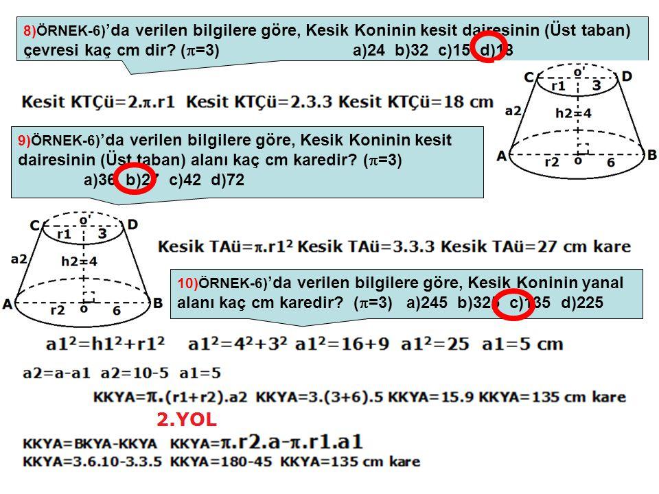 8)ÖRNEK-6)'da verilen bilgilere göre, Kesik Koninin kesit dairesinin (Üst taban) çevresi kaç cm dir (=3) a)24 b)32 c)15 d)18