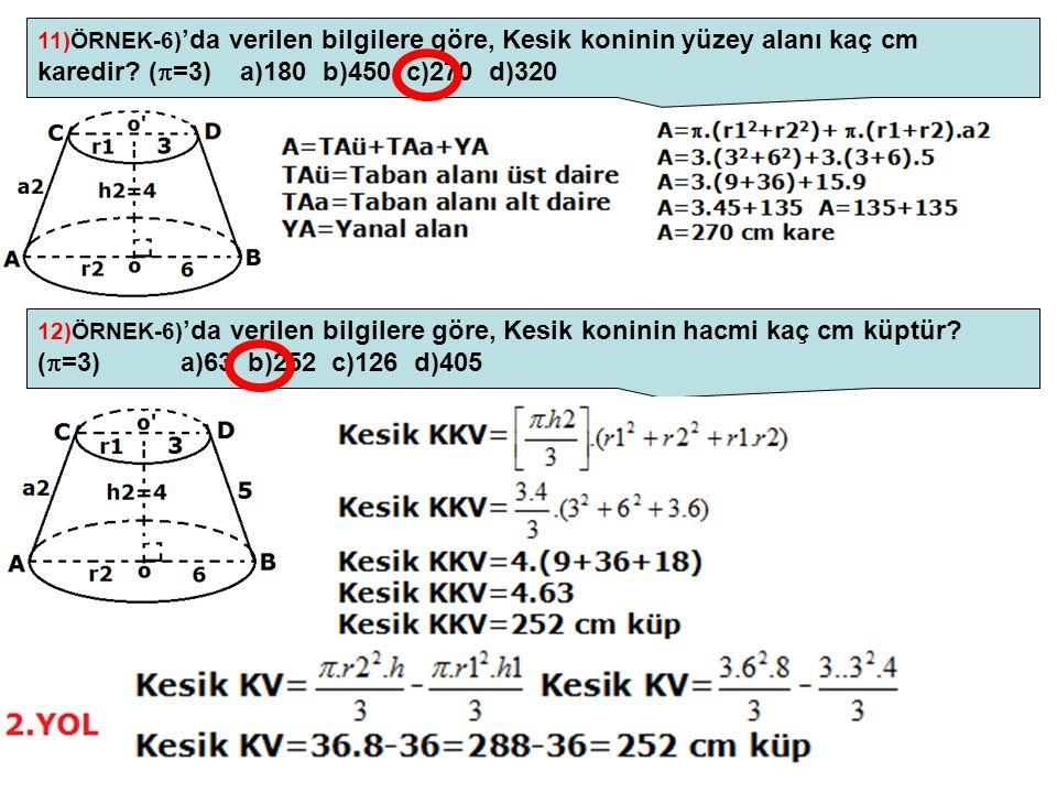 11)ÖRNEK-6)'da verilen bilgilere göre, Kesik koninin yüzey alanı kaç cm karedir (=3) a)180 b)450 c)270 d)320