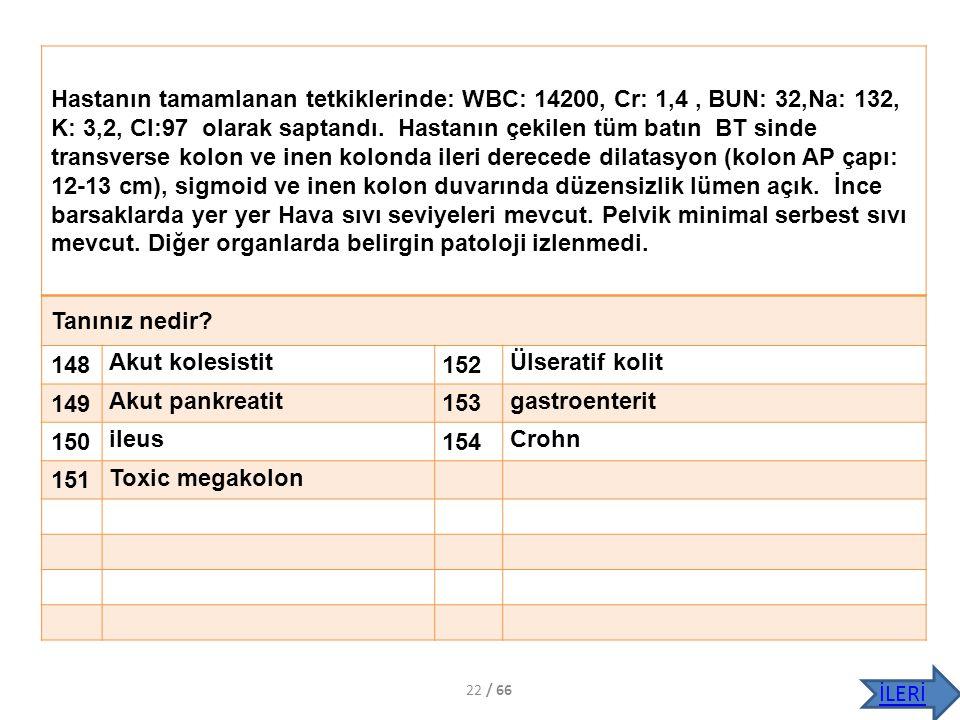 Hastanın tamamlanan tetkiklerinde: WBC: 14200, Cr: 1,4 , BUN: 32,Na: 132, K: 3,2, Cl:97 olarak saptandı. Hastanın çekilen tüm batın BT sinde transverse kolon ve inen kolonda ileri derecede dilatasyon (kolon AP çapı: 12-13 cm), sigmoid ve inen kolon duvarında düzensizlik lümen açık. İnce barsaklarda yer yer Hava sıvı seviyeleri mevcut. Pelvik minimal serbest sıvı mevcut. Diğer organlarda belirgin patoloji izlenmedi.