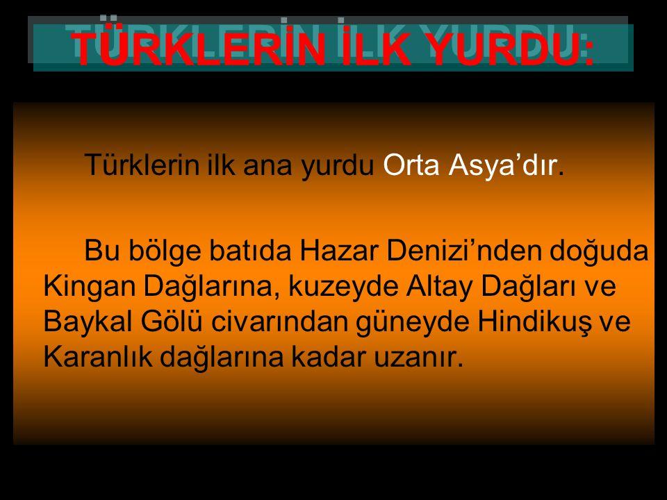 TÜRKLERİN İLK YURDU: Türklerin ilk ana yurdu Orta Asya'dır.