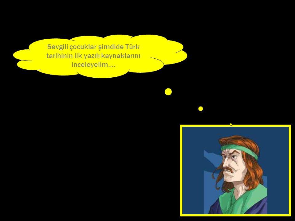 Sevgili çocuklar şimdide Türk tarihinin ilk yazılı kaynaklarını inceleyelim….