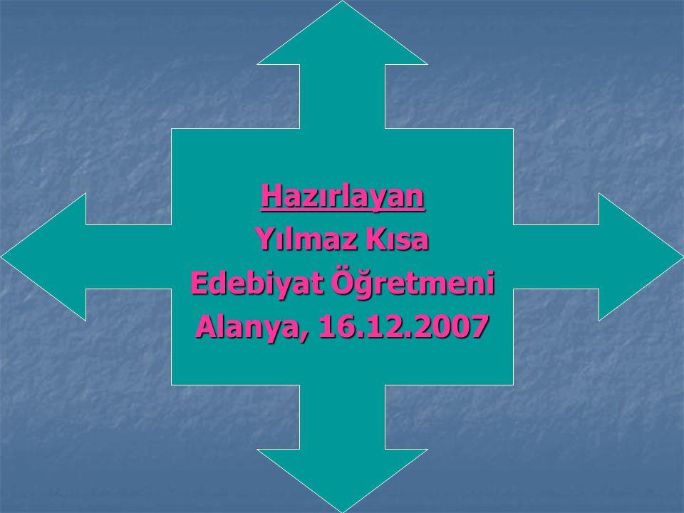 Hazırlayan Yılmaz Kısa Edebiyat Öğretmeni Alanya, 16.12.2007