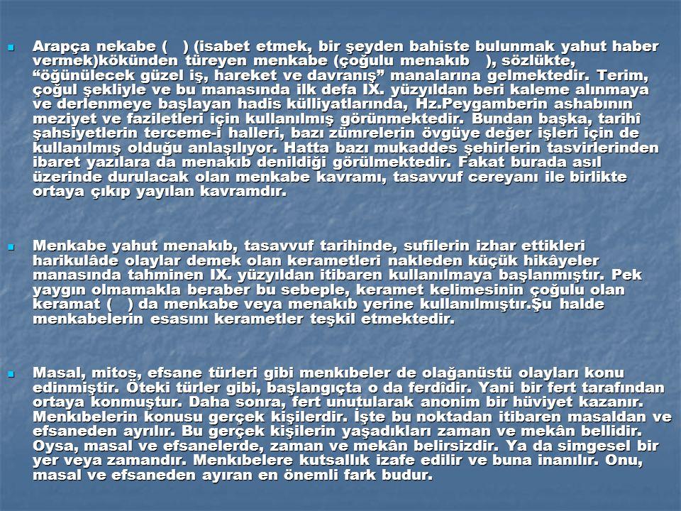 Arapça nekabe ( ) (isabet etmek, bir şeyden bahiste bulunmak yahut haber vermek)kökünden türeyen menkabe (çoğulu menakıb ), sözlükte, öğünülecek güzel iş, hareket ve davranış manalarına gelmektedir. Terim, çoğul şekliyle ve bu manasında ilk defa IX. yüzyıldan beri kaleme alınmaya ve derlenmeye başlayan hadis külliyatlarında, Hz.Peygamberin ashabının meziyet ve faziletleri için kullanılmış görünmektedir. Bundan başka, tarihî şahsiyetlerin terceme-i halleri, bazı zümrelerin övgüye değer işleri için de kullanılmış olduğu anlaşılıyor. Hatta bazı mukaddes şehirlerin tasvirlerinden ibaret yazılara da menakıb denildiği görülmektedir. Fakat burada asıl üzerinde durulacak olan menkabe kavramı, tasavvuf cereyanı ile birlikte ortaya çıkıp yayılan kavramdır.