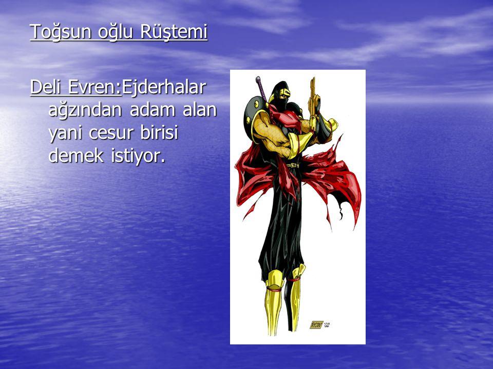Toğsun oğlu Rüştemi Deli Evren:Ejderhalar ağzından adam alan yani cesur birisi demek istiyor.