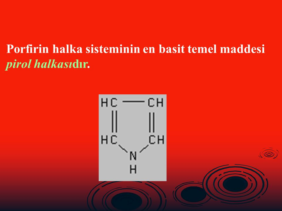 Porfirin halka sisteminin en basit temel maddesi pirol halkasıdır.