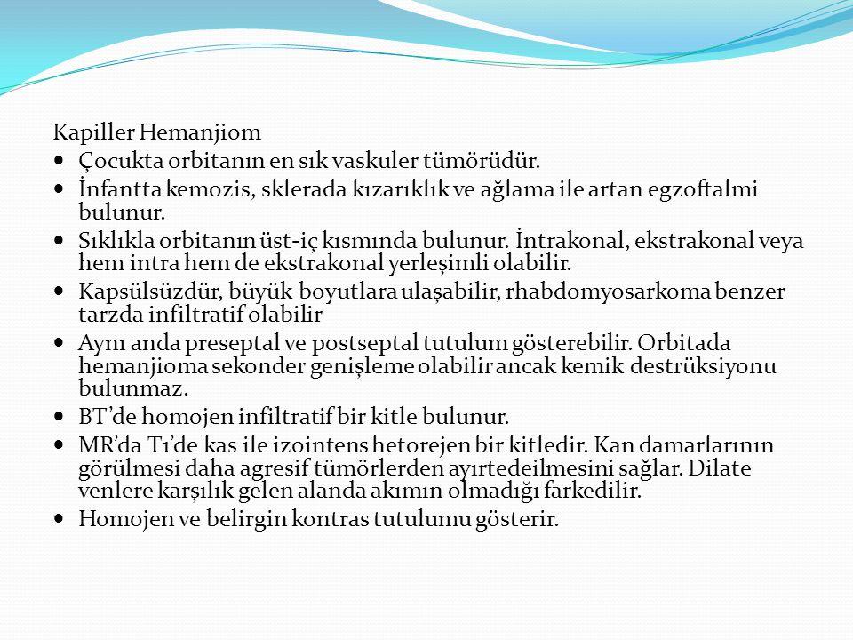 Kapiller Hemanjiom Çocukta orbitanın en sık vaskuler tümörüdür. İnfantta kemozis, sklerada kızarıklık ve ağlama ile artan egzoftalmi bulunur.