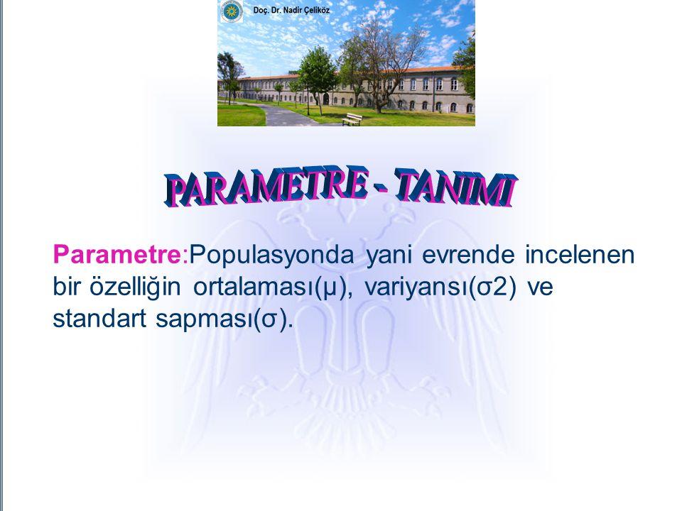 PARAMETRE - TANIMI Parametre:Populasyonda yani evrende incelenen bir özelliğin ortalaması(μ), variyansı(σ2) ve standart sapması(σ).
