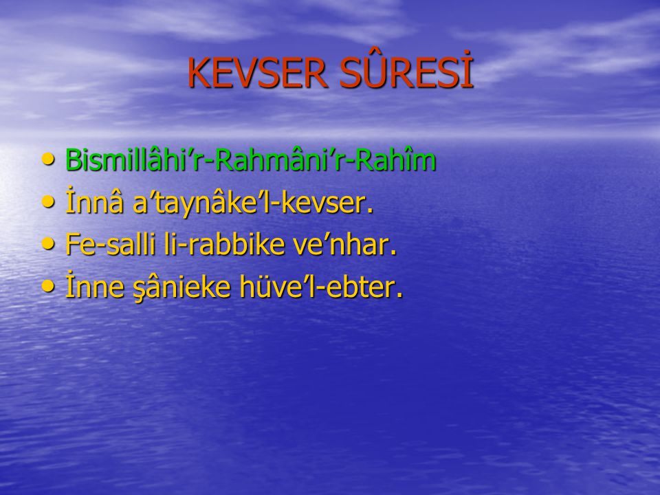 KEVSER SÛRESİ Bismillâhi'r-Rahmâni'r-Rahîm İnnâ a'taynâke'l-kevser.