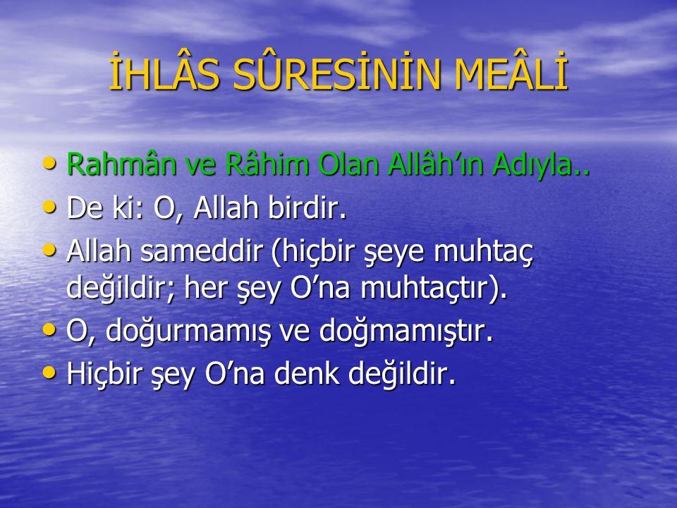 İHLÂS SÛRESİNİN MEÂLİ Rahmân ve Râhim Olan Allâh'ın Adıyla..