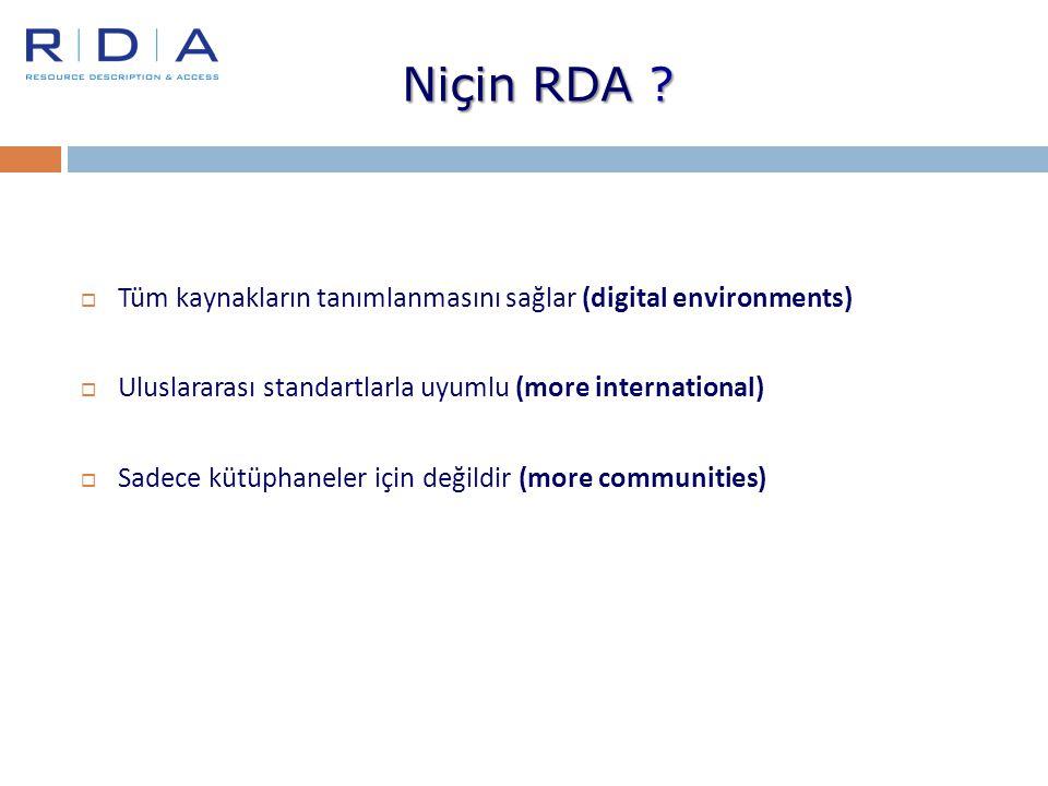 Niçin RDA Tüm kaynakların tanımlanmasını sağlar (digital environments) Uluslararası standartlarla uyumlu (more international)