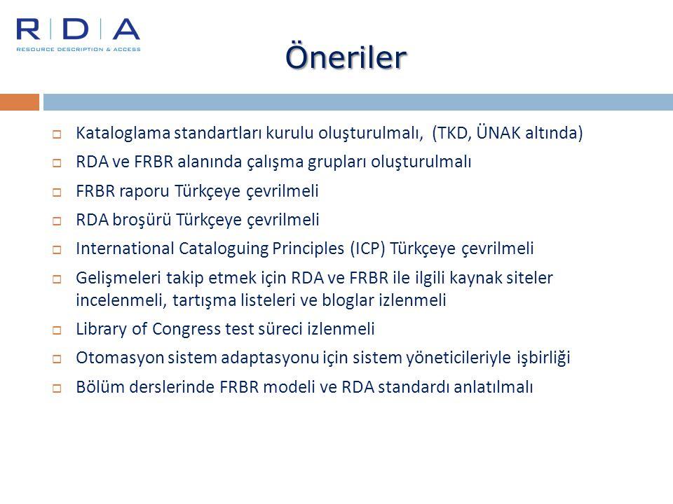 Öneriler Kataloglama standartları kurulu oluşturulmalı, (TKD, ÜNAK altında) RDA ve FRBR alanında çalışma grupları oluşturulmalı.