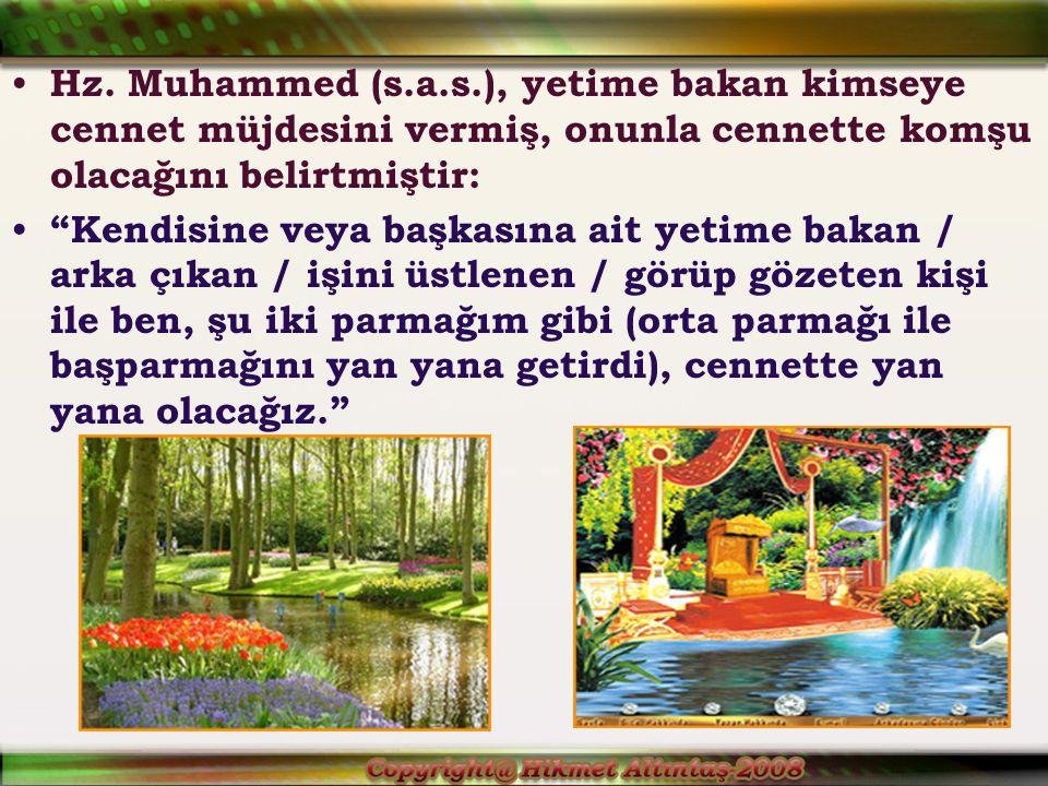 Hz. Muhammed (s.a.s.), yetime bakan kimseye cennet müjdesini vermiş, onunla cennette komşu olacağını belirtmiştir: