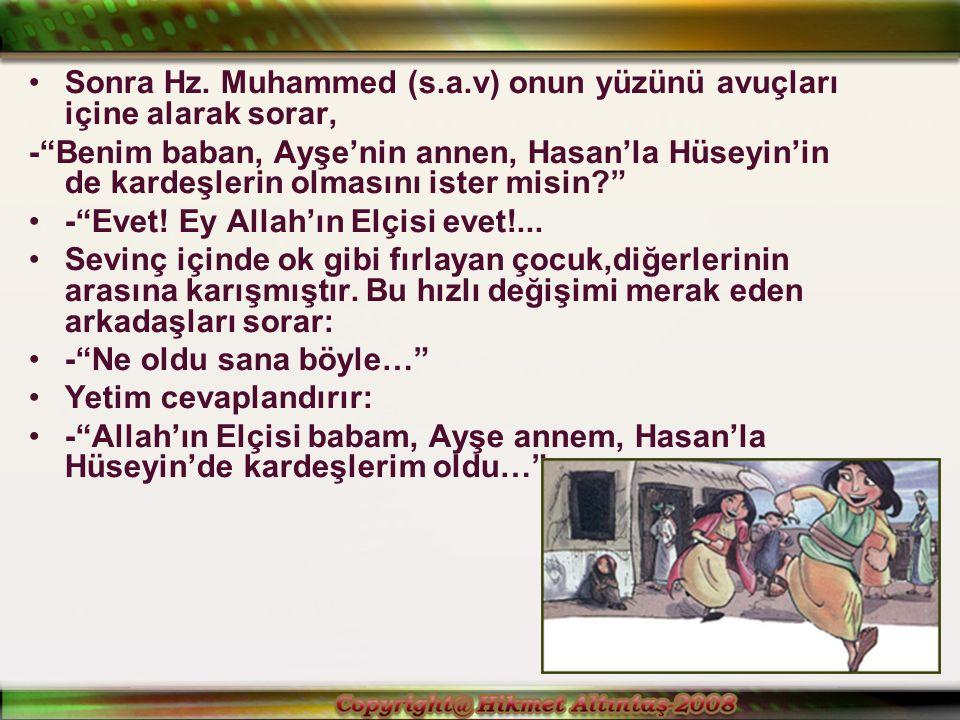 Sonra Hz. Muhammed (s.a.v) onun yüzünü avuçları içine alarak sorar,